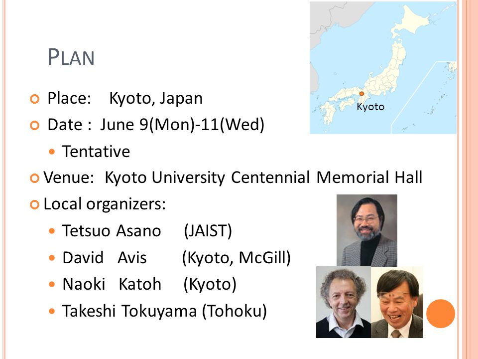 P LAN Place: Kyoto, Japan Date : June 9(Mon)-11(Wed) Tentative Venue: Kyoto University Centennial Memorial Hall Local organizers: Tetsuo Asano (JAIST)