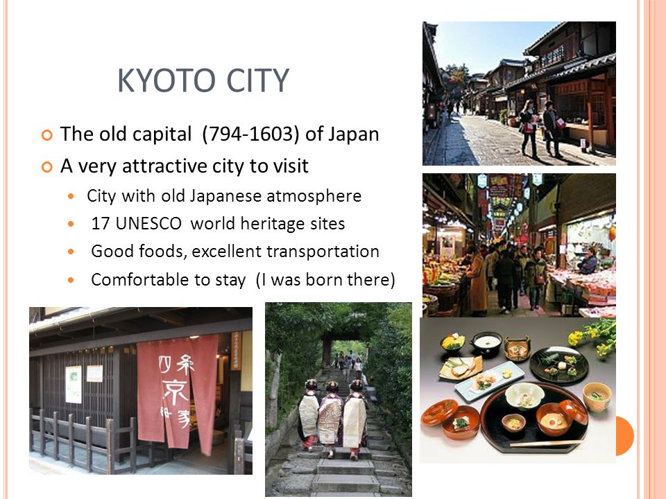 KYOTO CITY The old capital ( ) of Japan A very attractive city to visit City with old Japanese atmosphere 17 UNESCO world heritage sites Good foods, excellent transportation Comfortable to stay (I was born there)