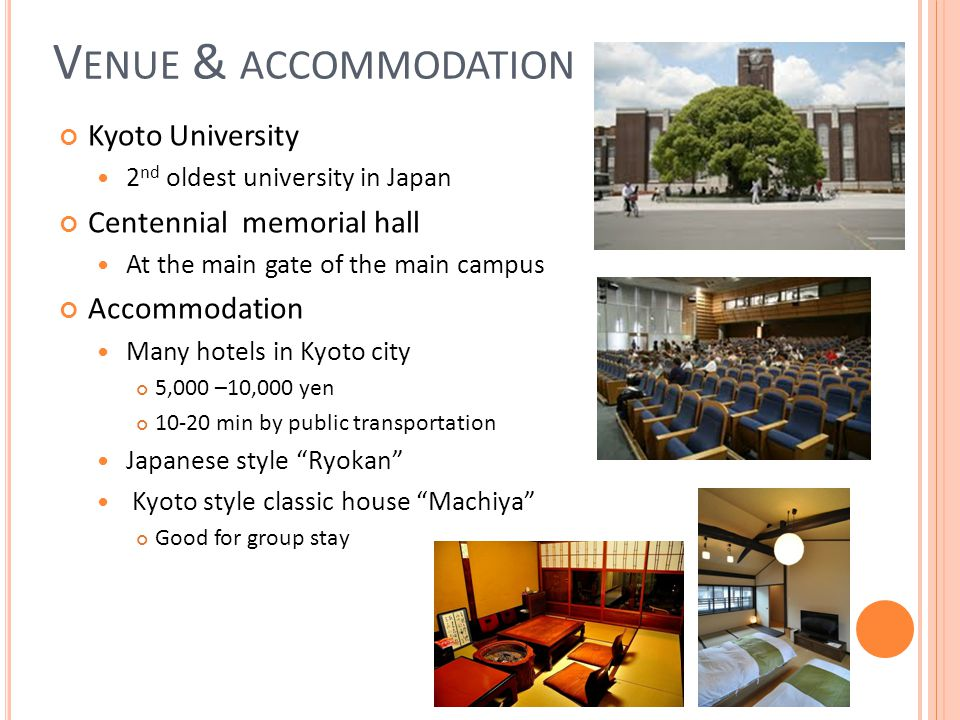 V ENUE & ACCOMMODATION Kyoto University 2 nd oldest university in Japan Centennial memorial hall At the main gate of the main campus Accommodation Many hotels in Kyoto city 5,000 –10,000 yen min by public transportation Japanese style Ryokan Kyoto style classic house Machiya Good for group stay