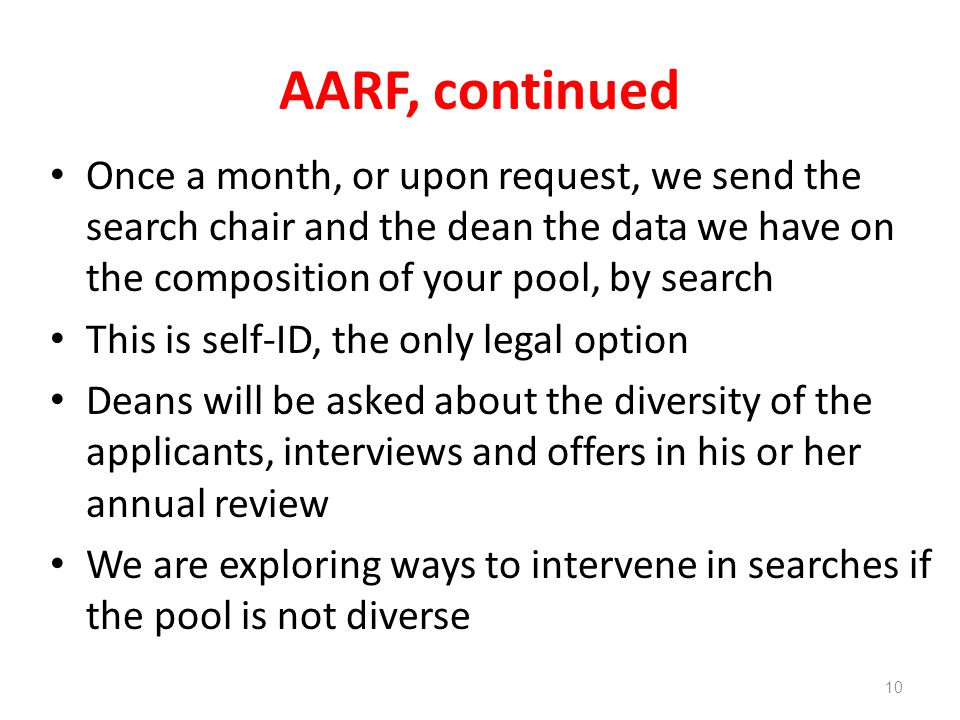 AARF, continued Once a month, or upon request, we send the search chair and the dean the data we have on the composition of your pool, by search This is self-ID, the only legal option Deans will be asked about the diversity of the applicants, interviews and offers in his or her annual review We are exploring ways to intervene in searches if the pool is not diverse 10