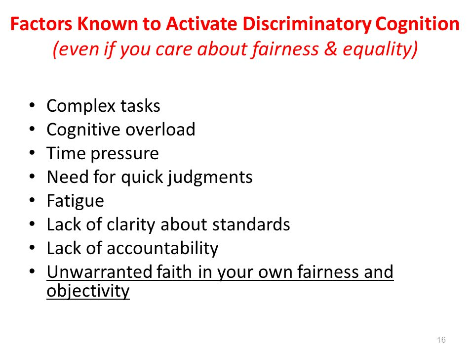 Complex tasks Cognitive overload Time pressure Need for quick judgments Fatigue Lack of clarity about standards Lack of accountability Unwarranted faith in your own fairness and objectivity Factors Known to Activate Discriminatory Cognition (even if you care about fairness & equality) 16