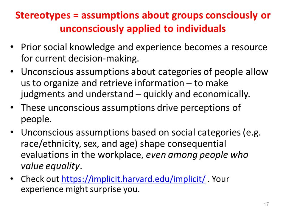 Stereotypes = assumptions about groups consciously or unconsciously applied to individuals Prior social knowledge and experience becomes a resource fo