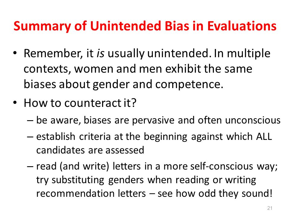 Summary of Unintended Bias in Evaluations Remember, it is usually unintended. In multiple contexts, women and men exhibit the same biases about gender