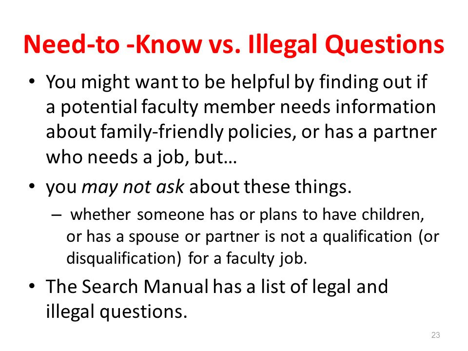 Need-to -Know vs. Illegal Questions You might want to be helpful by finding out if a potential faculty member needs information about family-friendly
