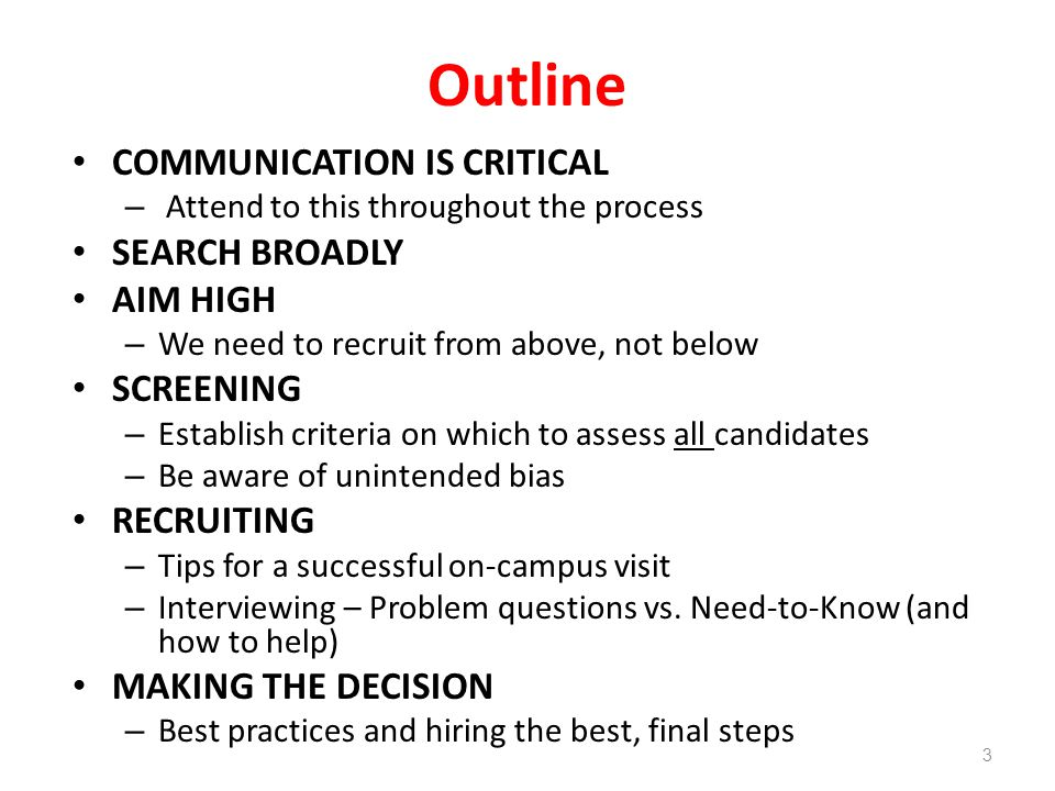 Outline COMMUNICATION IS CRITICAL – Attend to this throughout the process SEARCH BROADLY AIM HIGH – We need to recruit from above, not below SCREENING – Establish criteria on which to assess all candidates – Be aware of unintended bias RECRUITING – Tips for a successful on-campus visit – Interviewing – Problem questions vs.