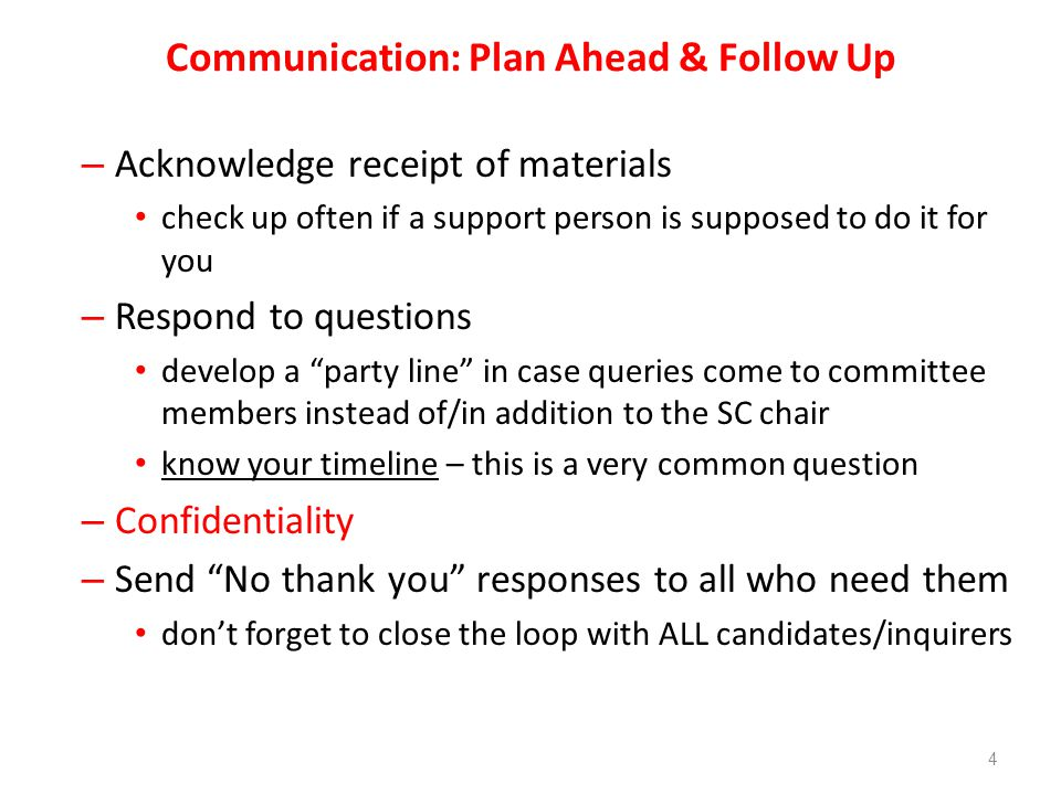 Communication: Plan Ahead & Follow Up – Acknowledge receipt of materials check up often if a support person is supposed to do it for you – Respond to questions develop a party line in case queries come to committee members instead of/in addition to the SC chair know your timeline – this is a very common question – Confidentiality – Send No thank you responses to all who need them dont forget to close the loop with ALL candidates/inquirers 4