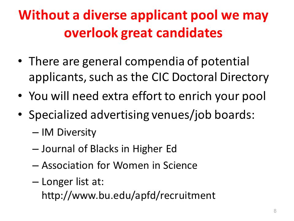Without a diverse applicant pool we may overlook great candidates There are general compendia of potential applicants, such as the CIC Doctoral Directory You will need extra effort to enrich your pool Specialized advertising venues/job boards: – IM Diversity – Journal of Blacks in Higher Ed – Association for Women in Science – Longer list at:   8