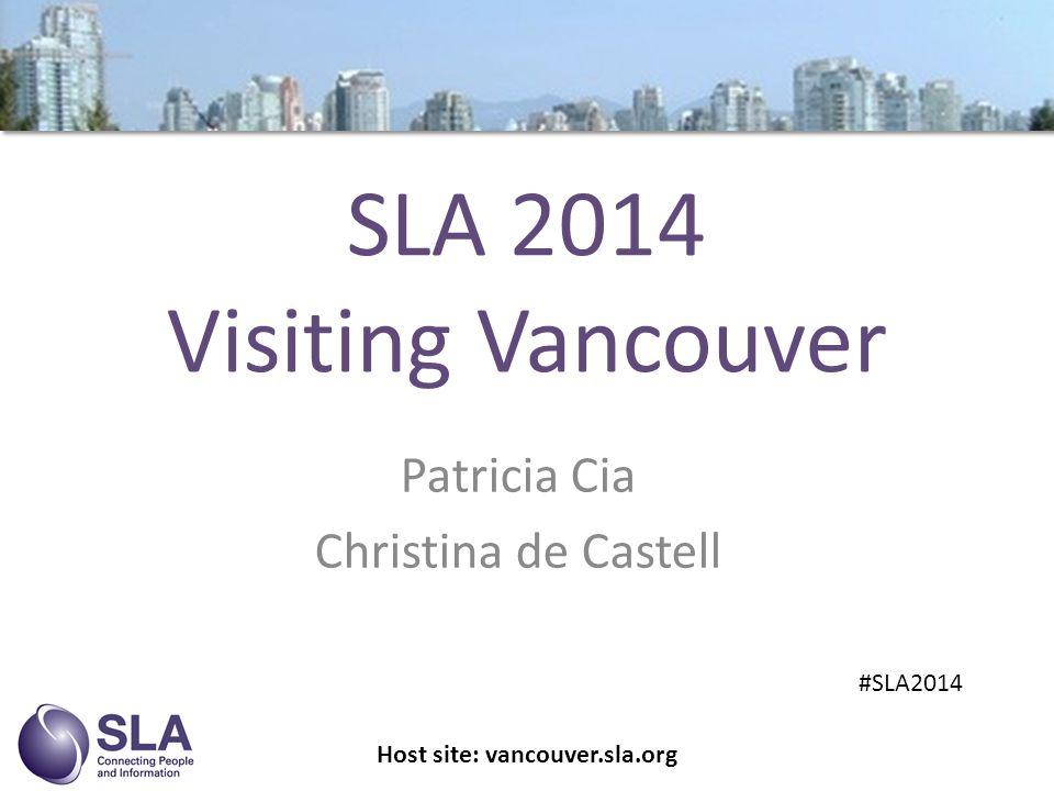 SLA 2014 Visiting Vancouver Patricia Cia Christina de Castell Host site: vancouver.sla.org #SLA2014