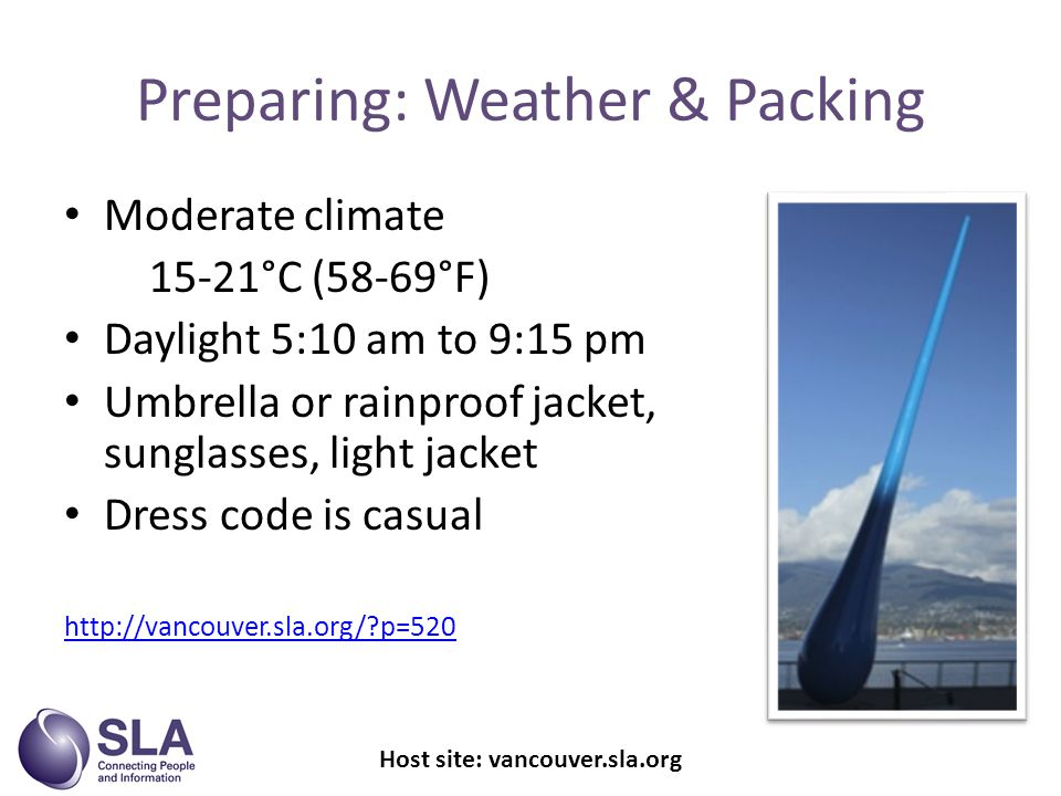 Preparing: Weather & Packing Moderate climate 15-21°C (58-69°F) Daylight 5:10 am to 9:15 pm Umbrella or rainproof jacket, sunglasses, light jacket Dress code is casual   p=520 Host site: vancouver.sla.org