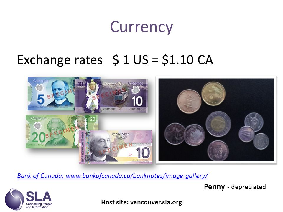 Exchange rates $ 1 US = $1.10 CA Bank of Canada:   Penny - depreciated Currency Host site: vancouver.sla.org