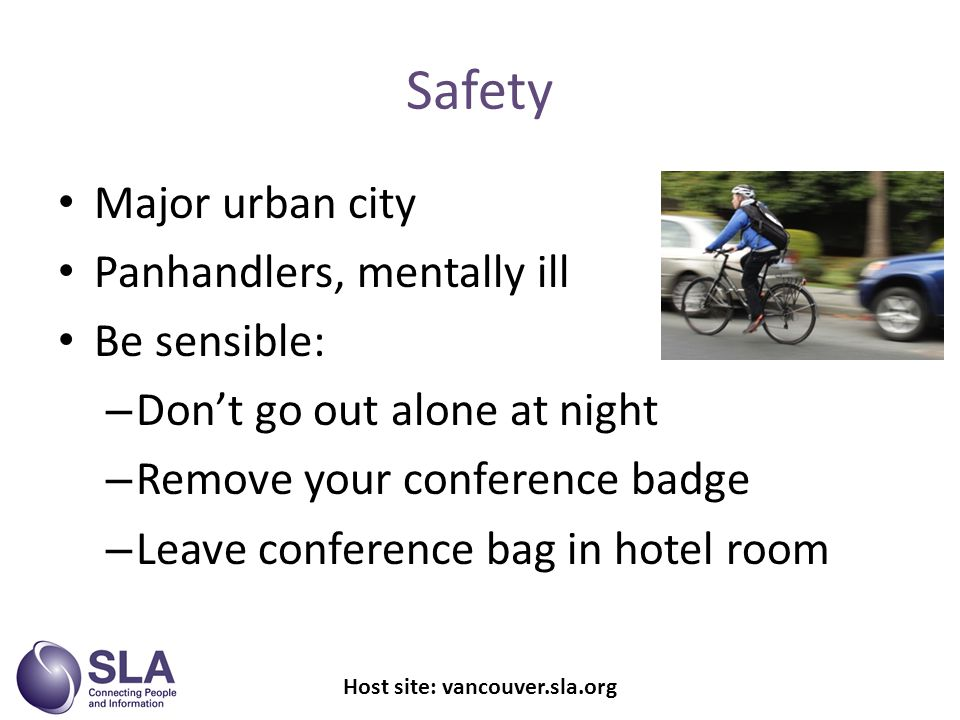 Safety Major urban city Panhandlers, mentally ill Be sensible: – Dont go out alone at night – Remove your conference badge – Leave conference bag in hotel room Host site: vancouver.sla.org