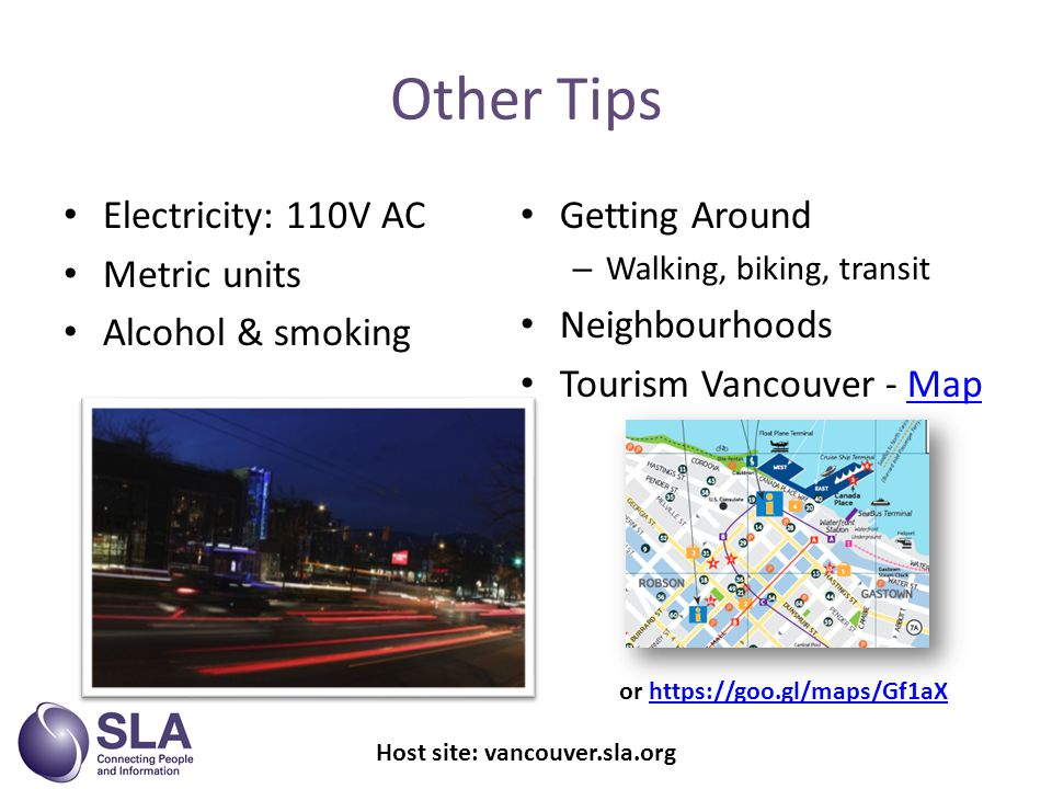 Other Tips Electricity: 110V AC Metric units Alcohol & smoking Getting Around – Walking, biking, transit Neighbourhoods Tourism Vancouver - MapMap Host site: vancouver.sla.org or