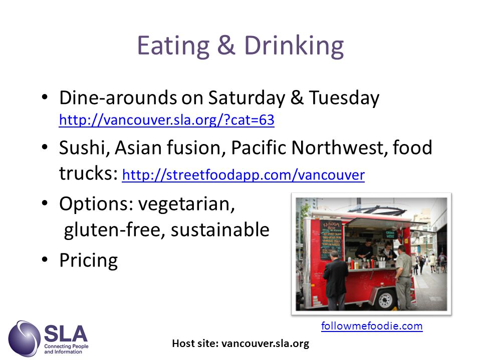 Eating & Drinking Dine-arounds on Saturday & Tuesday   cat=63   cat=63 Sushi, Asian fusion, Pacific Northwest, food trucks:     Options: vegetarian, gluten-free, sustainable Pricing Host site: vancouver.sla.org followmefoodie.com