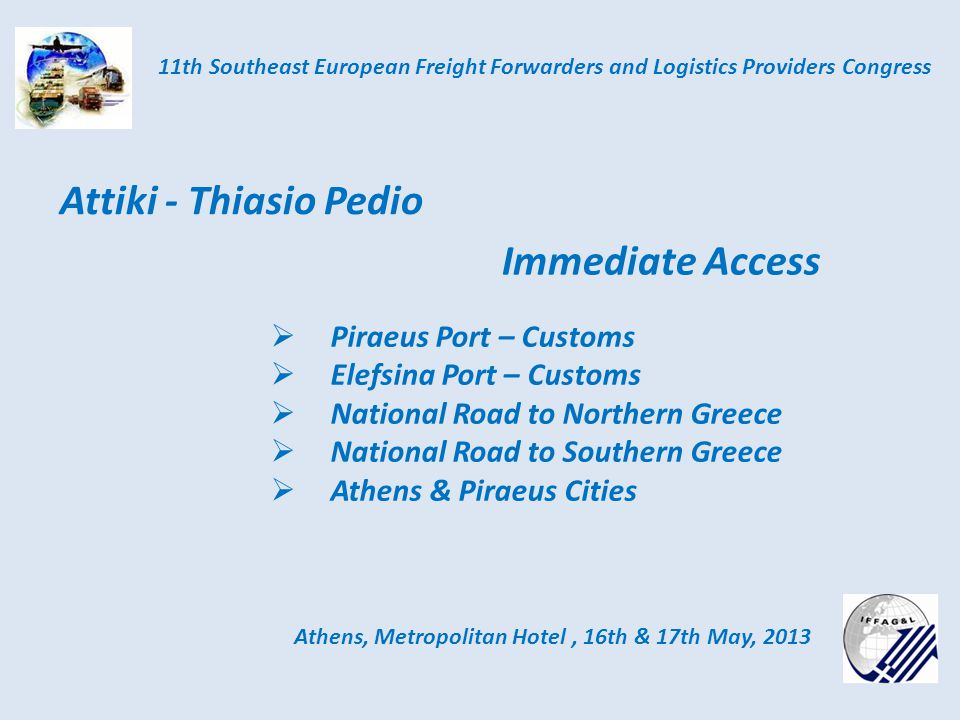 Immediate Access Athens, Metropolitan Hotel, 16th & 17th May, 2013 11th Southeast European Freight Forwarders and Logistics Providers Congress Attiki - Thiasio Pedio Piraeus Port – Customs Elefsina Port – Customs National Road to Northern Greece National Road to Southern Greece Athens & Piraeus Cities