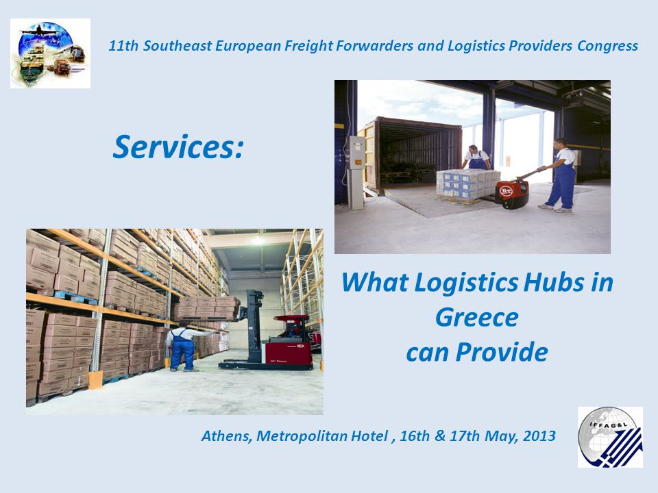 Athens, Metropolitan Hotel, 16th & 17th May, 2013 11th Southeast European Freight Forwarders and Logistics Providers Congress Services: What Logistics Hubs in Greece can Provide