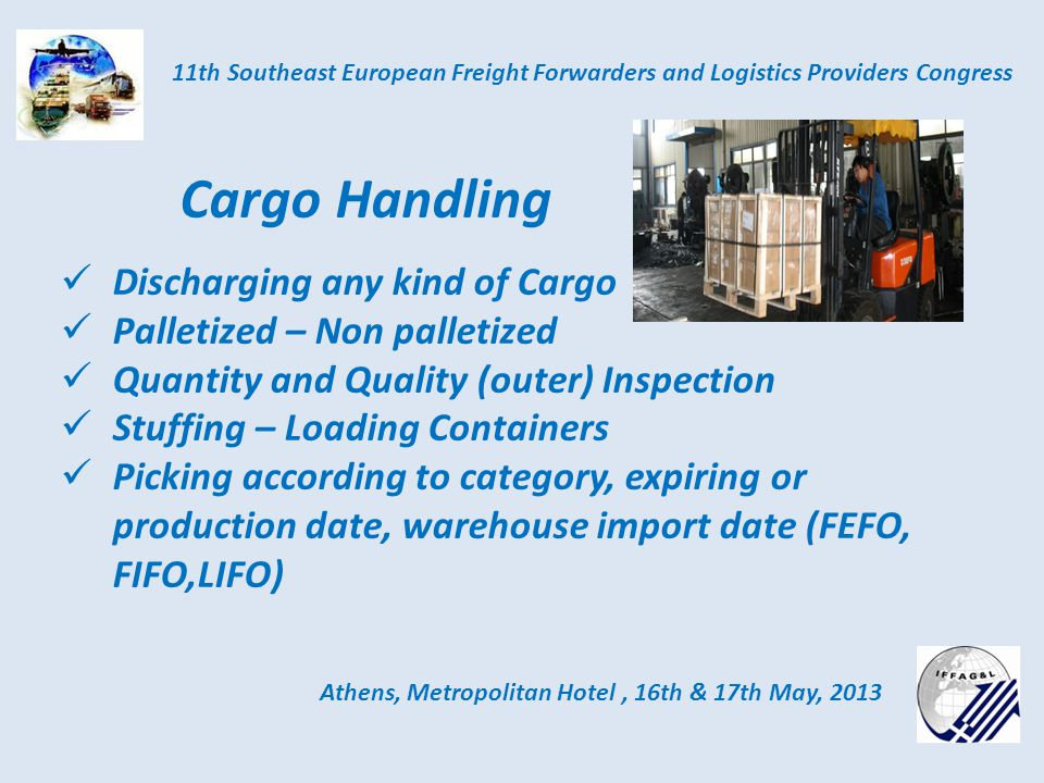 Athens, Metropolitan Hotel, 16th & 17th May, 2013 11th Southeast European Freight Forwarders and Logistics Providers Congress Cargo Handling Discharging any kind of Cargo Palletized – Non palletized Quantity and Quality (outer) Inspection Stuffing – Loading Containers Picking according to category, expiring or production date, warehouse import date (FEFO, FIFO,LIFO)