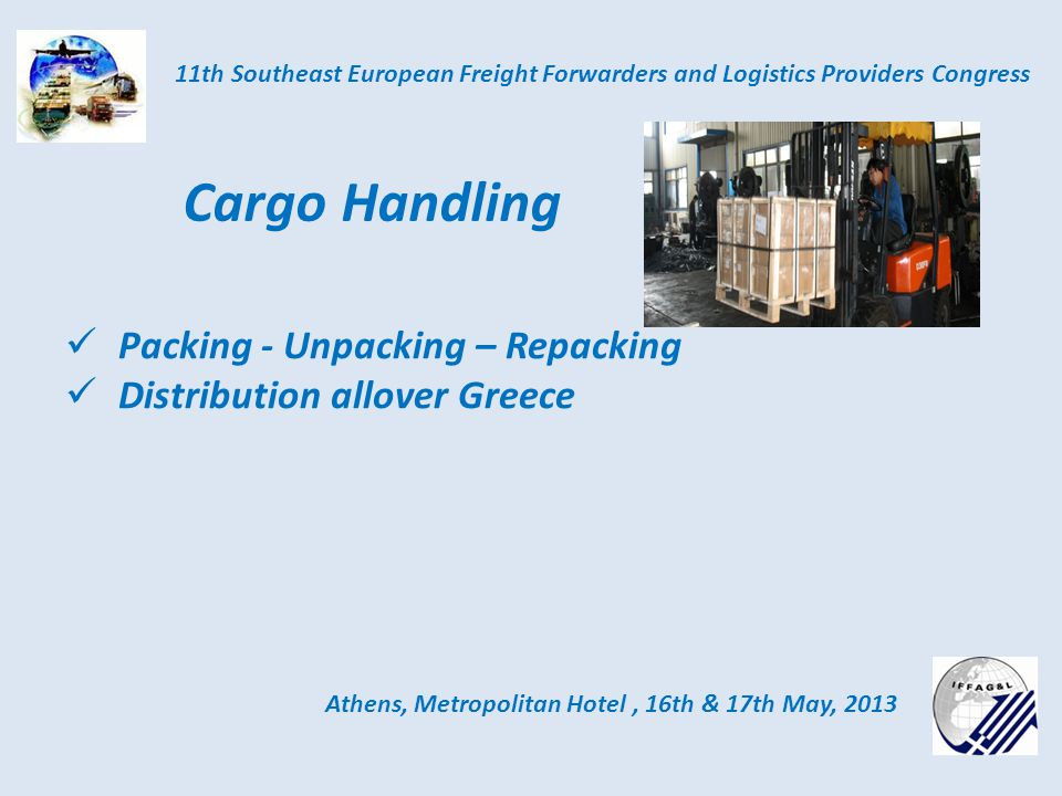 Athens, Metropolitan Hotel, 16th & 17th May, 2013 11th Southeast European Freight Forwarders and Logistics Providers Congress Cargo Handling Packing - Unpacking – Repacking Distribution allover Greece