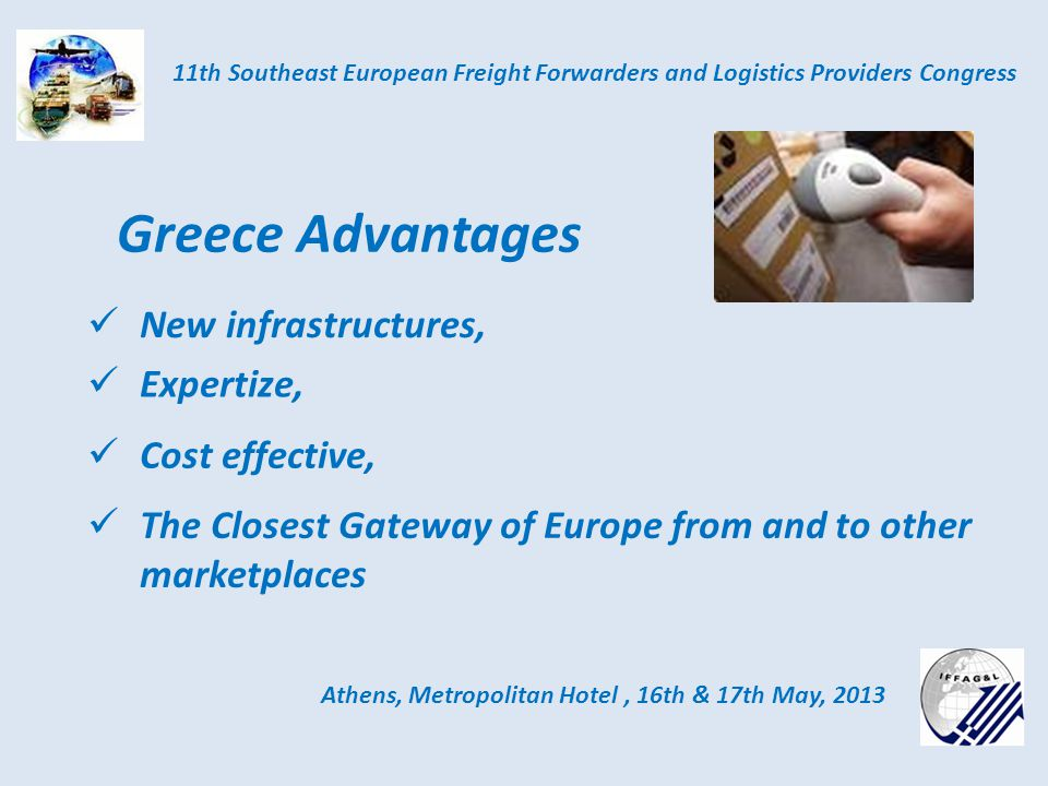 Athens, Metropolitan Hotel, 16th & 17th May, 2013 11th Southeast European Freight Forwarders and Logistics Providers Congress Greece Advantages New infrastructures, Expertize, Cost effective, The Closest Gateway of Europe from and to other marketplaces