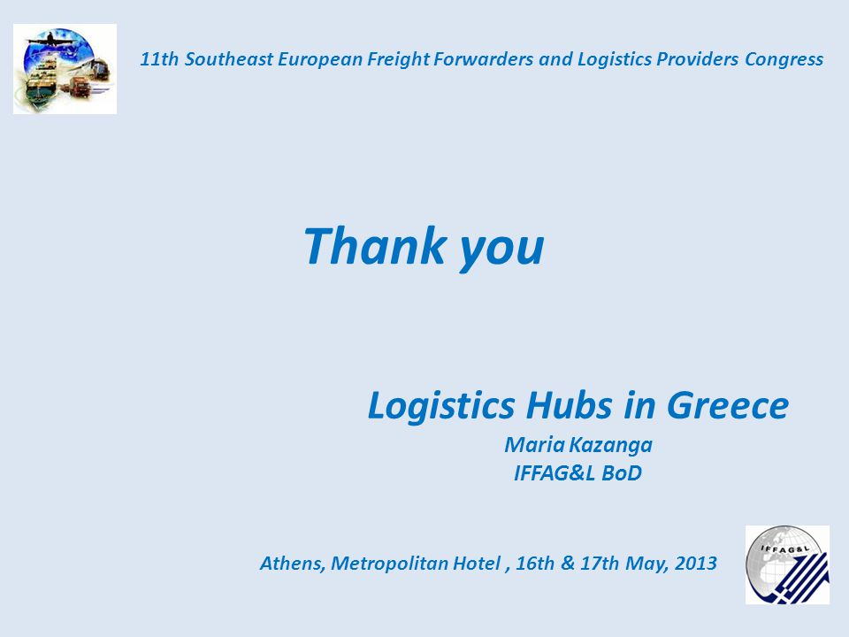 Logistics Hubs in Greece Maria Kazanga IFFAG&L BoD Athens, Metropolitan Hotel, 16th & 17th May, 2013 11th Southeast European Freight Forwarders and Logistics Providers Congress Thank you