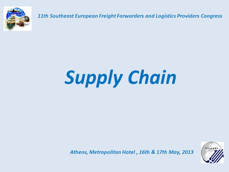 Athens, Metropolitan Hotel, 16th & 17th May, 2013 11th Southeast European Freight Forwarders and Logistics Providers Congress Supply Chain