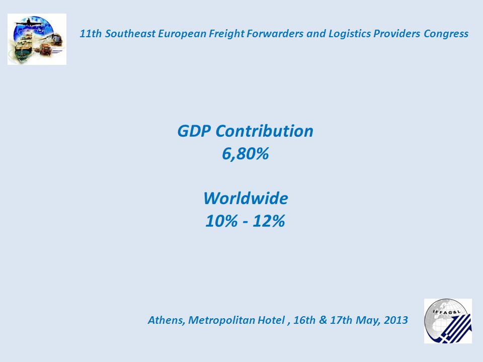 Athens, Metropolitan Hotel, 16th & 17th May, 2013 11th Southeast European Freight Forwarders and Logistics Providers Congress GDP Contribution 6,80% Worldwide 10% - 12%