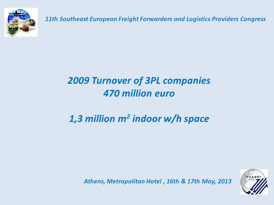Athens, Metropolitan Hotel, 16th & 17th May, 2013 11th Southeast European Freight Forwarders and Logistics Providers Congress Services: High Quality Services ISO Certified