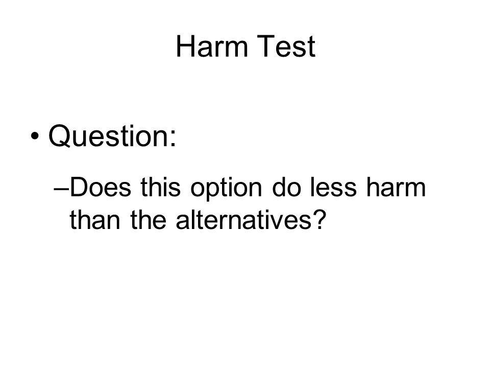 Harm Test Question: –Does this option do less harm than the alternatives