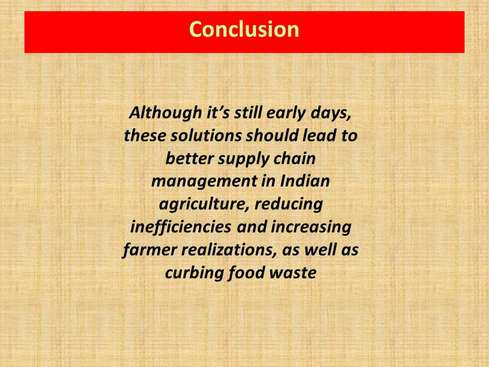 Conclusion Although its still early days, these solutions should lead to better supply chain management in Indian agriculture, reducing inefficiencies