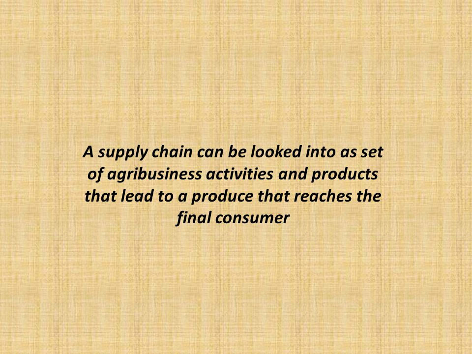 A supply chain can be looked into as set of agribusiness activities and products that lead to a produce that reaches the final consumer