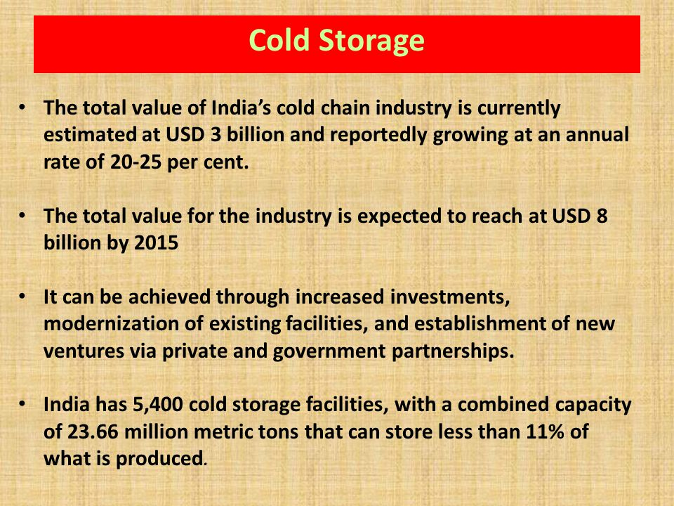 The total value of Indias cold chain industry is currently estimated at USD 3 billion and reportedly growing at an annual rate of 20-25 per cent. The