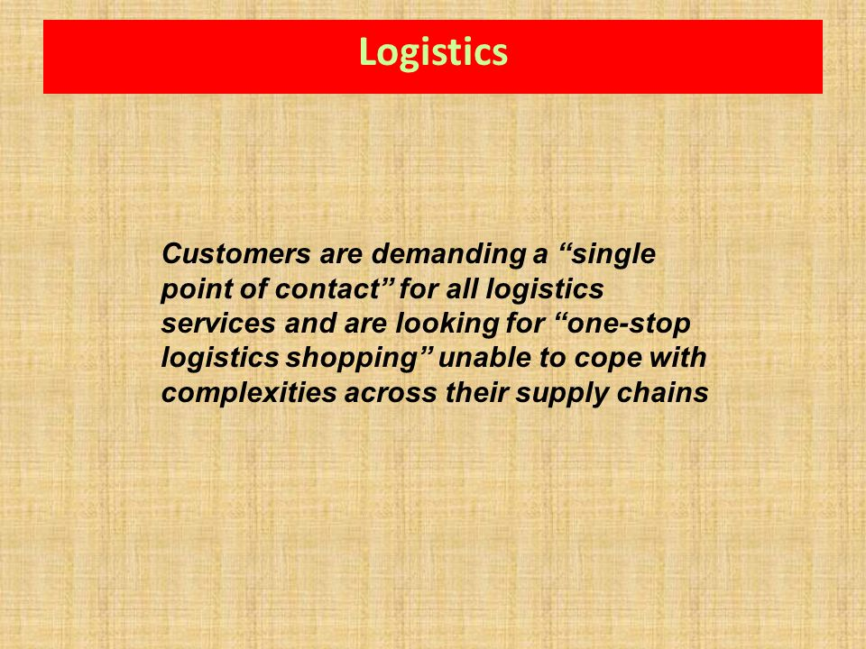 Customers are demanding a single point of contact for all logistics services and are looking for one-stop logistics shopping unable to cope with compl