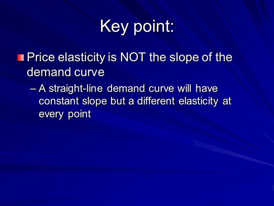 Key point: Price elasticity is NOT the slope of the demand curve –A straight-line demand curve will have constant slope but a different elasticity at
