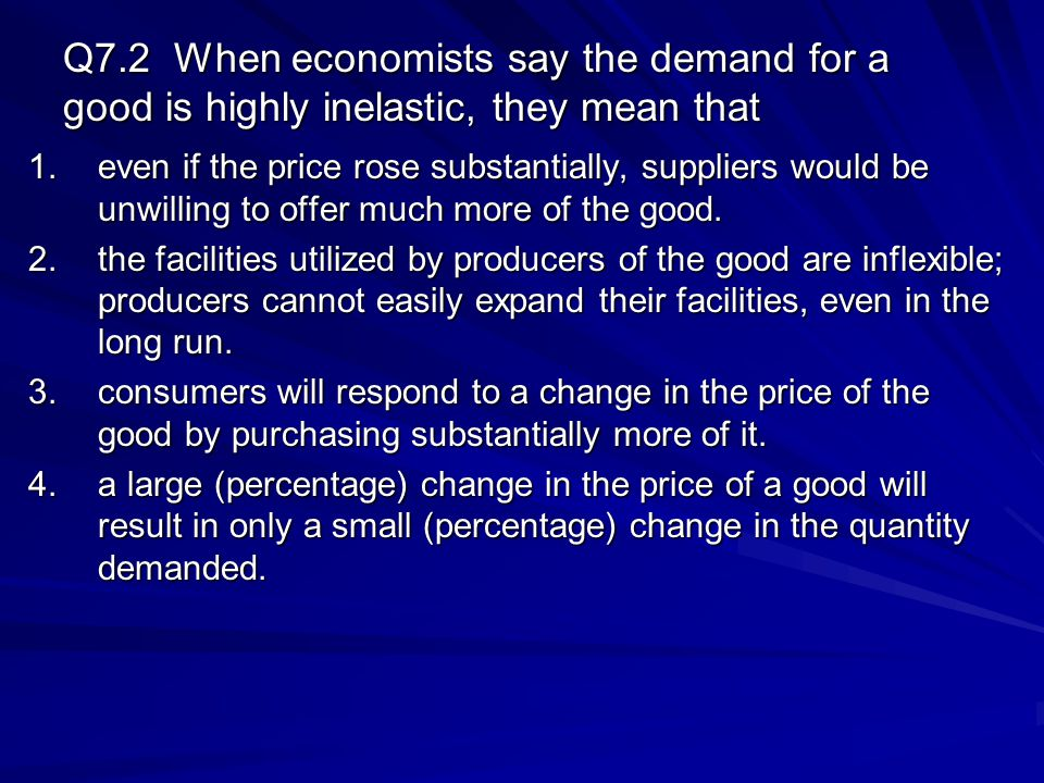 Q7.2 When economists say the demand for a good is highly inelastic, they mean that 1.even if the price rose substantially, suppliers would be unwillin