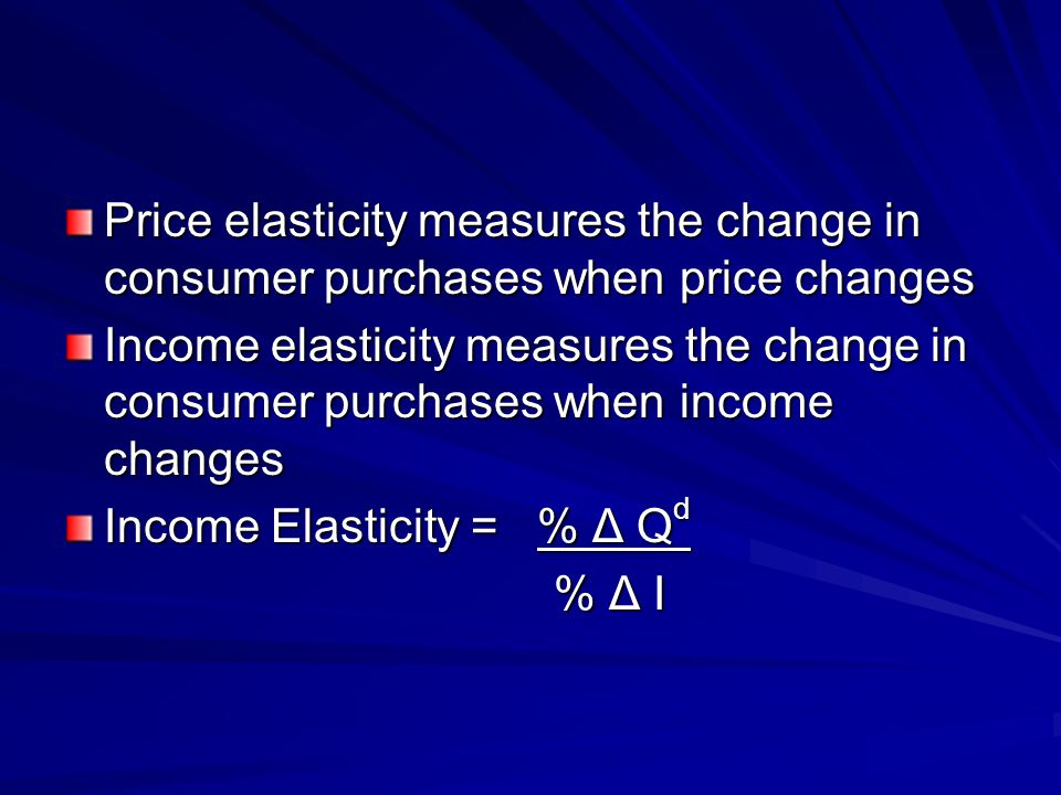 Price elasticity measures the change in consumer purchases when price changes Income elasticity measures the change in consumer purchases when income