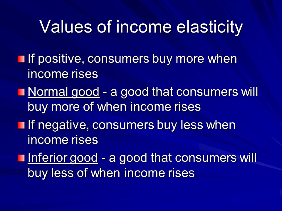 Values of income elasticity If positive, consumers buy more when income rises Normal good - a good that consumers will buy more of when income rises I