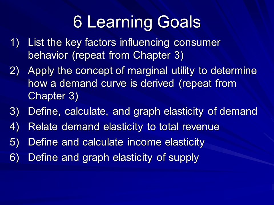 6 Learning Goals 1)List the key factors influencing consumer behavior (repeat from Chapter 3) 2)Apply the concept of marginal utility to determine how