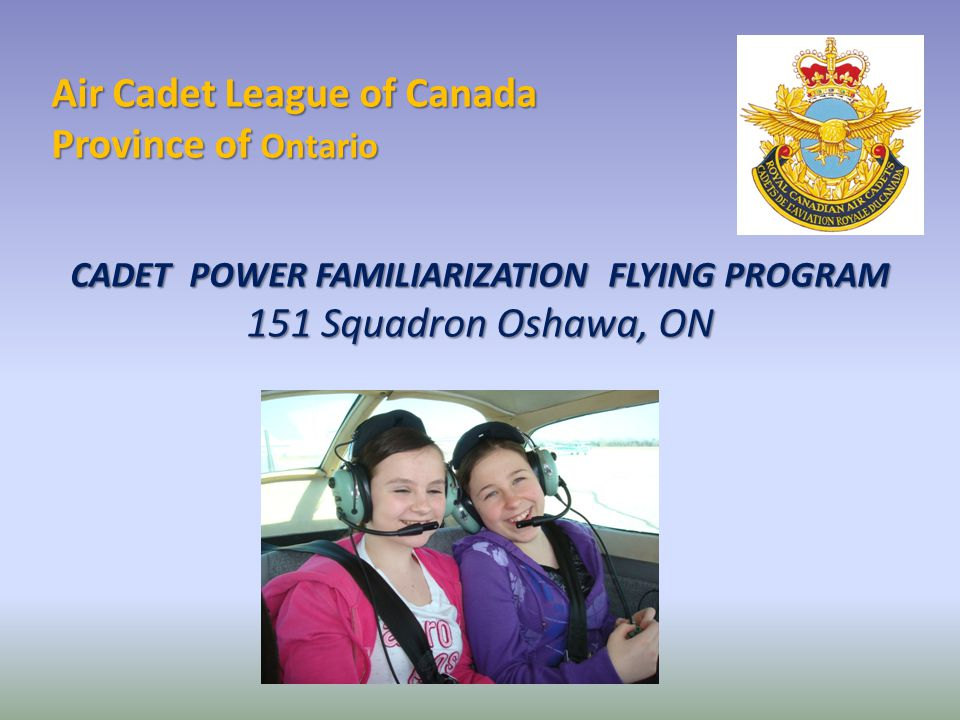 Air Cadet League of Canada Province of Ontario CADET POWER FAMILIARIZATION FLYING PROGRAM 151 Squadron Oshawa, ON