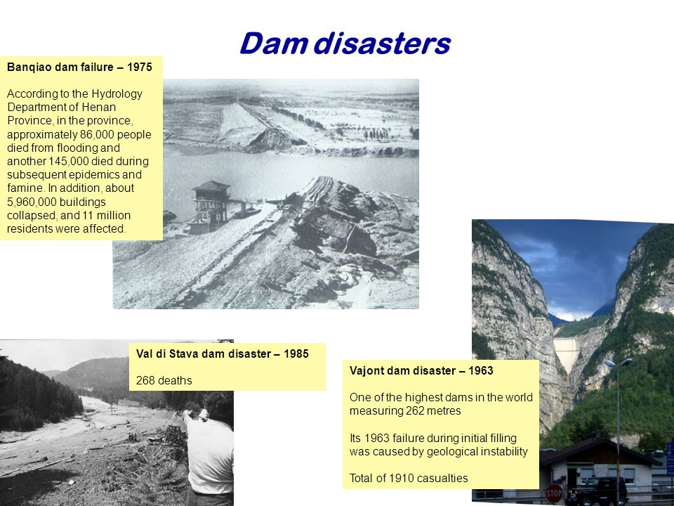 Dam disasters Najaar Vajont dam disaster – 1963 One of the highest dams in the world measuring 262 metres Its 1963 failure during initial filling was caused by geological instability Total of 1910 casualties Val di Stava dam disaster – deaths Banqiao dam failure – 1975 According to the Hydrology Department of Henan Province, in the province, approximately 86,000 people died from flooding and another 145,000 died during subsequent epidemics and famine.