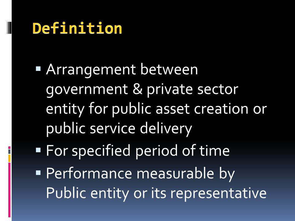 Arrangement between government & private sector entity for public asset creation or public service delivery For specified period of time Performance m