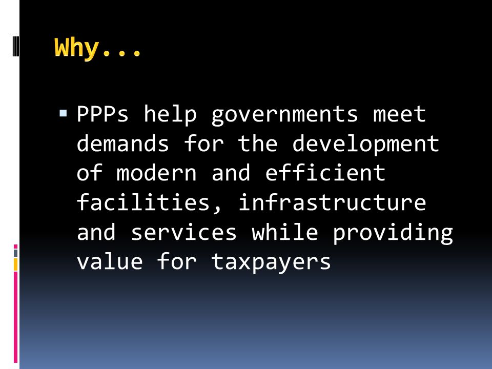 PPPs help governments meet demands for the development of modern and efficient facilities, infrastructure and services while providing value for taxpa