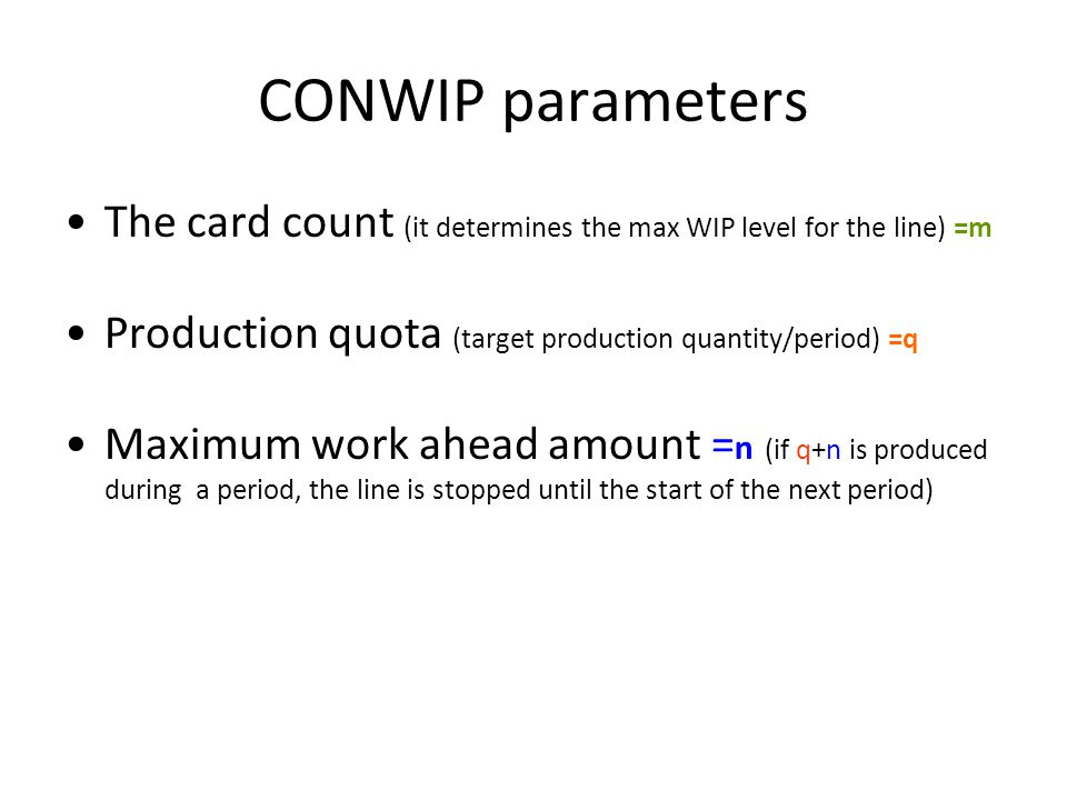 CONWIP parameters The card count (it determines the max WIP level for the line) =m Production quota (target production quantity/period) =q Maximum work ahead amount = n (if q+n is produced during a period, the line is stopped until the start of the next period)