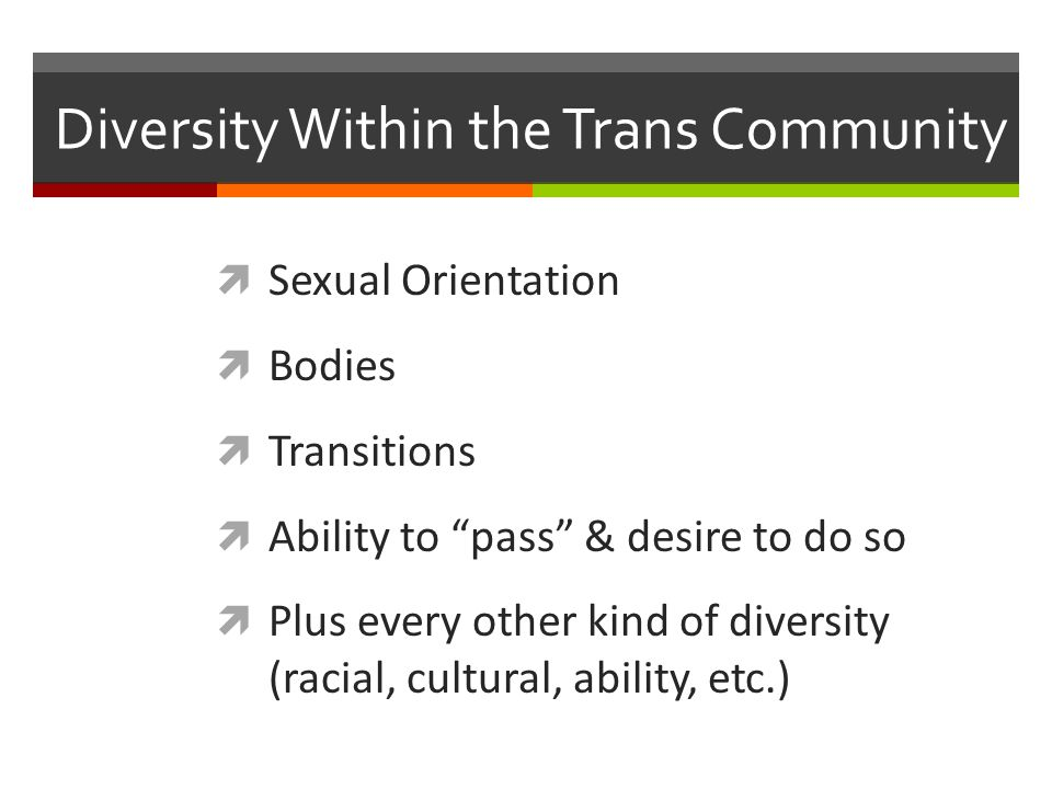 Diversity Within the Trans Community Sexual Orientation Bodies Transitions Ability to pass & desire to do so Plus every other kind of diversity (racial, cultural, ability, etc.)