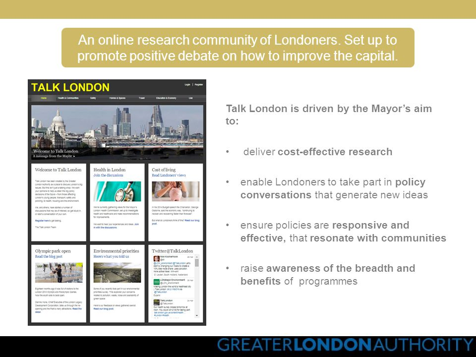 www.freshnetworks.com Talk London is driven by the Mayors aim to: deliver cost-effective research enable Londoners to take part in policy conversations that generate new ideas ensure policies are responsive and effective, that resonate with communities raise awareness of the breadth and benefits of programmes An online research community of Londoners.