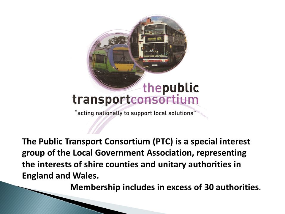 The Public Transport Consortium (PTC) is a special interest group of the Local Government Association, representing the interests of shire counties and unitary authorities in England and Wales.
