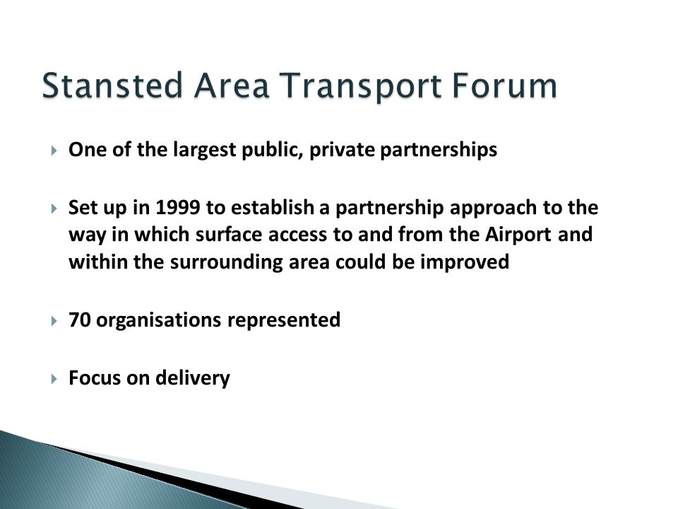 One of the largest public, private partnerships Set up in 1999 to establish a partnership approach to the way in which surface access to and from the Airport and within the surrounding area could be improved 70 organisations represented Focus on delivery
