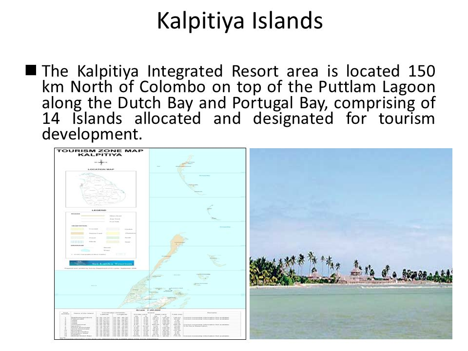 Kalpitiya Islands The Kalpitiya Integrated Resort area is located 150 km North of Colombo on top of the Puttlam Lagoon along the Dutch Bay and Portugal Bay, comprising of 14 Islands allocated and designated for tourism development.