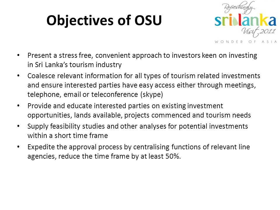 Objectives of OSU Present a stress free, convenient approach to investors keen on investing in Sri Lankas tourism industry Coalesce relevant information for all types of tourism related investments and ensure interested parties have easy access either through meetings, telephone, email or teleconference (skype) Provide and educate interested parties on existing investment opportunities, lands available, projects commenced and tourism needs Supply feasibility studies and other analyses for potential investments within a short time frame Expedite the approval process by centralising functions of relevant line agencies, reduce the time frame by at least 50%.