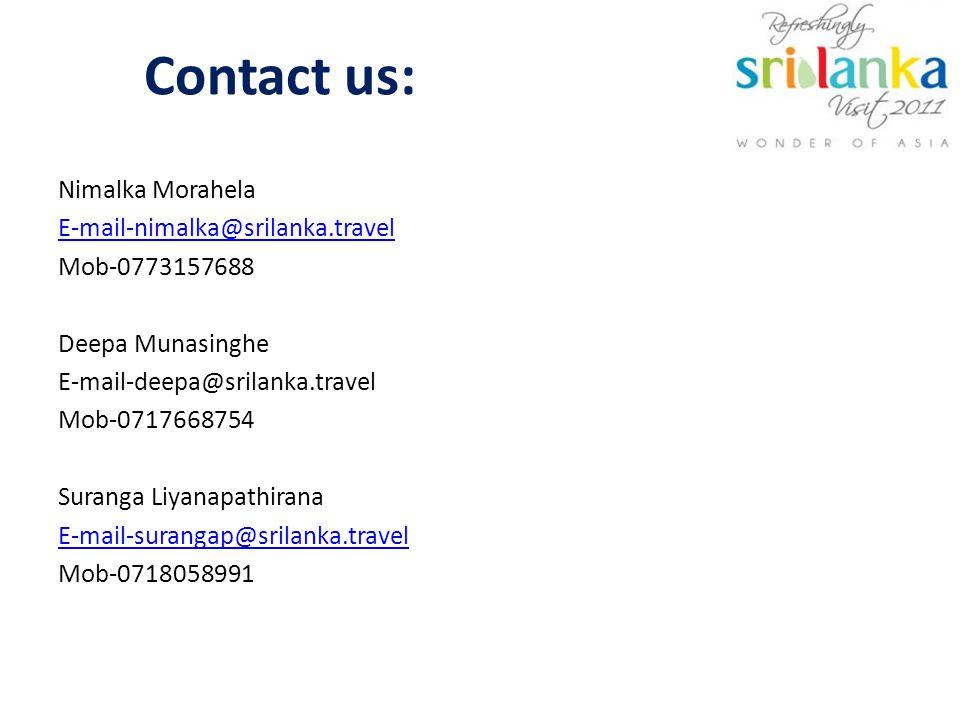 Contact us: Nimalka Morahela E-mail-nimalka@srilanka.travel Mob-0773157688 Deepa Munasinghe E-mail-deepa@srilanka.travel Mob-0717668754 Suranga Liyanapathirana E-mail-surangap@srilanka.travel Mob-0718058991
