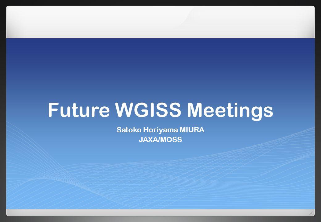 Future WGISS Meetings Satoko Horiyama MIURA JAXA/MOSS