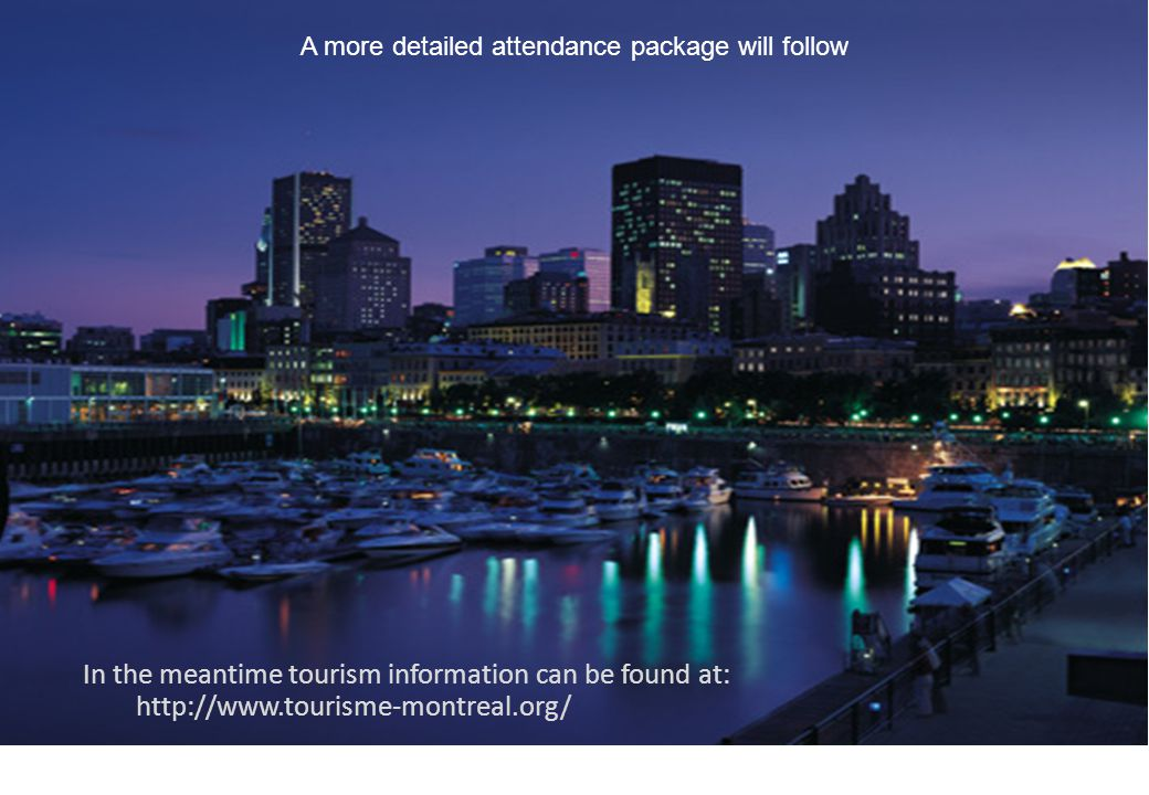 In the meantime tourism information can be found at: http://www.tourisme-montreal.org/ A more detailed attendance package will follow
